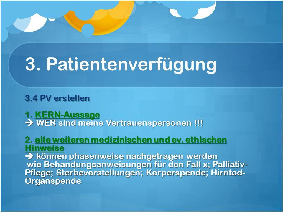 3. Patientenverfügung 3.4 PV erstellen 1. KERN-Aussage  WER sind meine Vertrauenspersonen !!.
