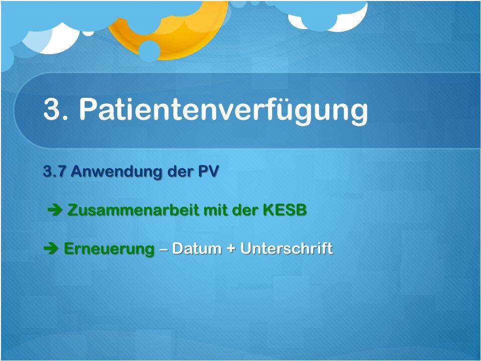 3. Patientenverfügung 3.7 Anwendung der PV  Zusammenarbeit mit der KESB  Erneuerung – Datum + Unterschrift