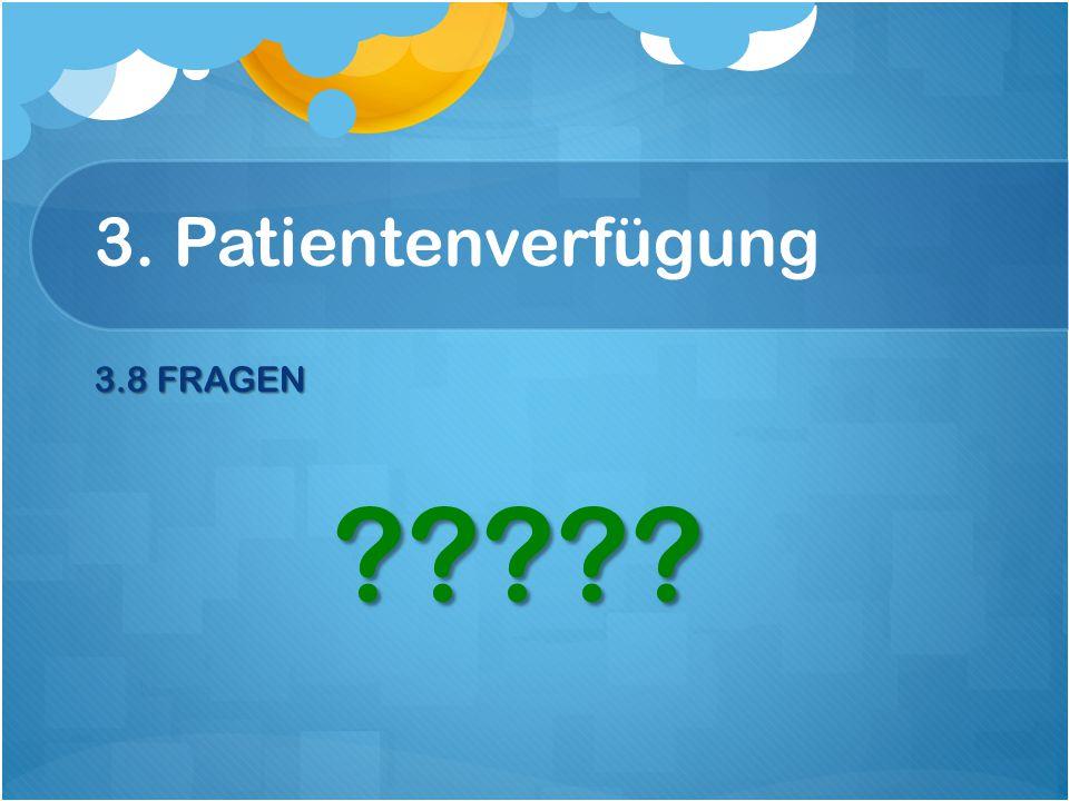 3. Patientenverfügung 3.8 FRAGEN 3.8 FRAGEN