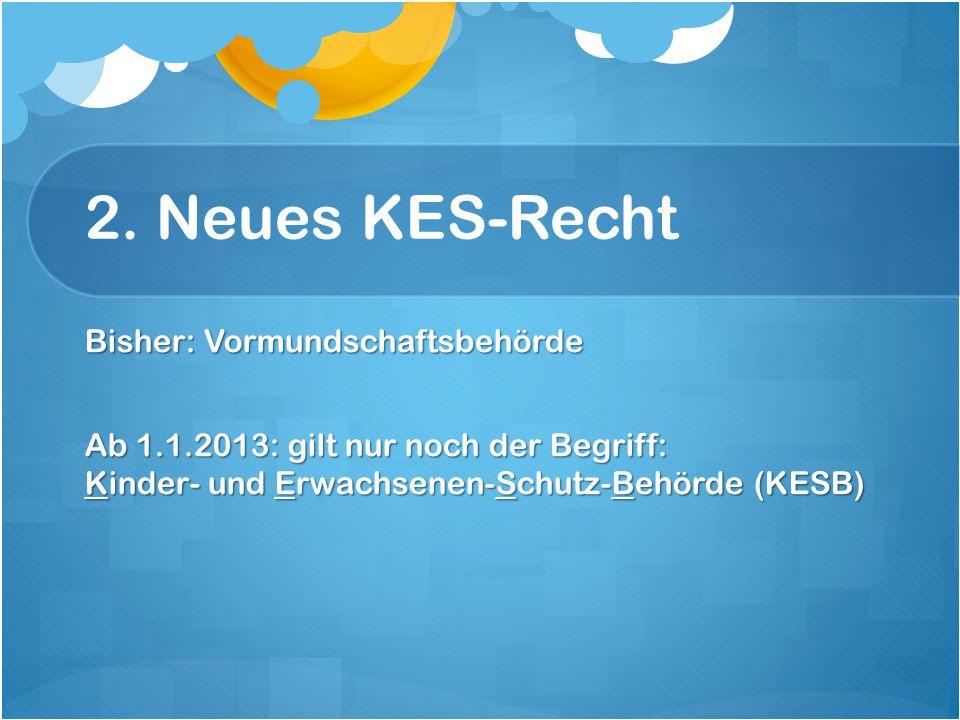 2. Neues KES-Recht Bisher: Vormundschaftsbehörde Ab 1.1.2013: gilt nur noch der Begriff: Kinder- und Erwachsenen-Schutz-Behörde (KESB)