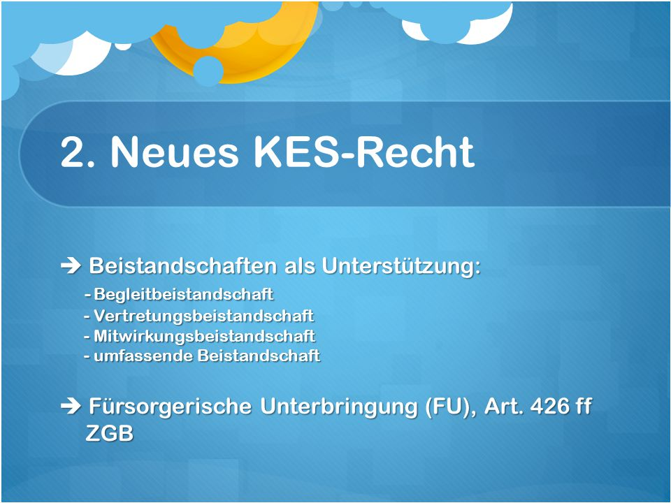 2. Neues KES-Recht  Beistandschaften als Unterstützung: - Begleitbeistandschaft - Vertretungsbeistandschaft - Mitwirkungsbeistandschaft - umfassende