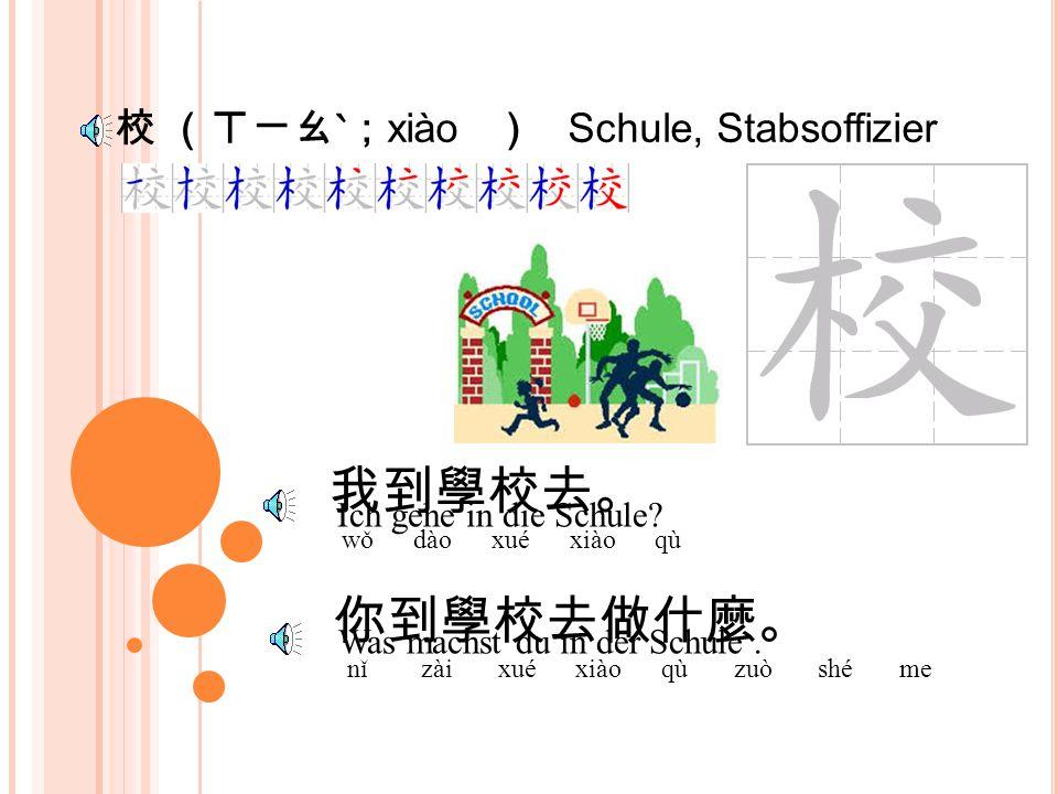 學 (ㄒㄩㄝˊ; xué ) lernen 你在學校學什麼 ? nǐ zài xué xiào xué shé me 我在學校學中文。 wǒ zài xué xiào xué zhōng wén Was lernst du in der Schule.