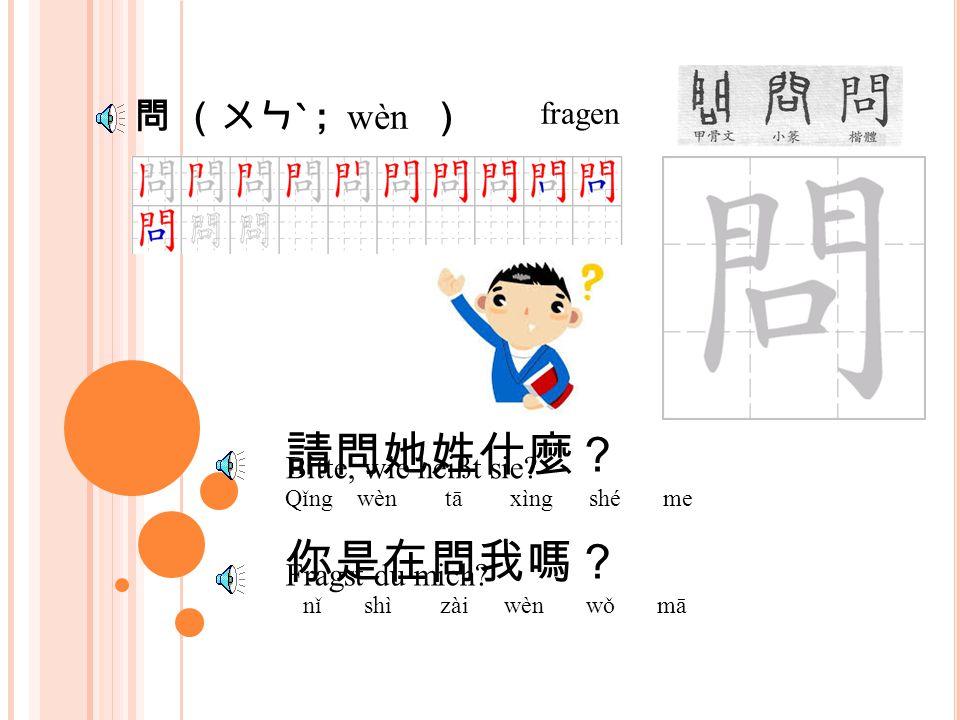 請 (ㄑㄧㄥ ˇ , qǐng ) Bitte 請問她叫什麼名字? Qǐng wèn tā jiào shé me míng zi Bitte, wie ist ihre Name.