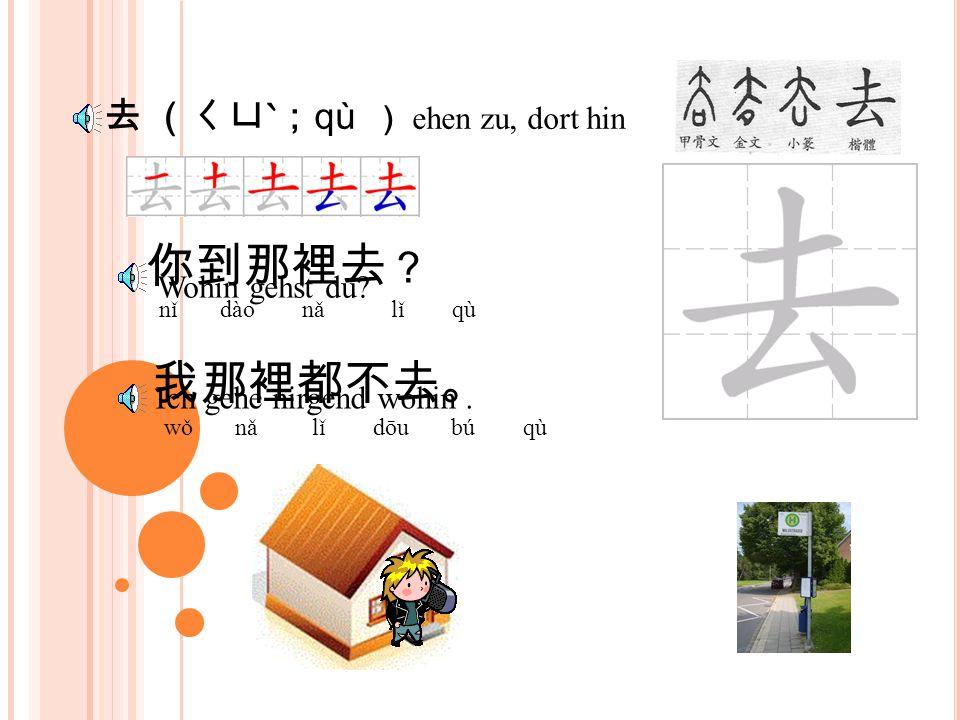 到 (ㄉㄠˋ; dào ) 你到那裡去 ? nǐ dào nǎ lǐ qù 我到學校去。 wǒ dào xué xiào qù Wohin gehst du.