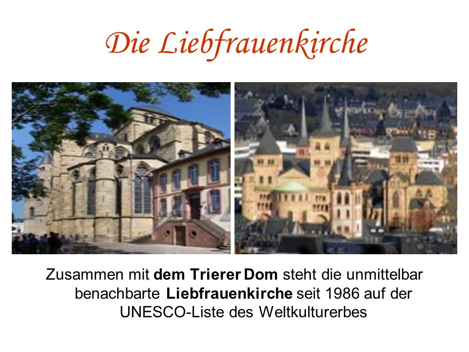 Die Liebfrauenkirche Zusammen mit dem Trierer Dom steht die unmittelbar benachbarte Liebfrauenkirche seit 1986 auf der UNESCO-Liste des Weltkulturerbes