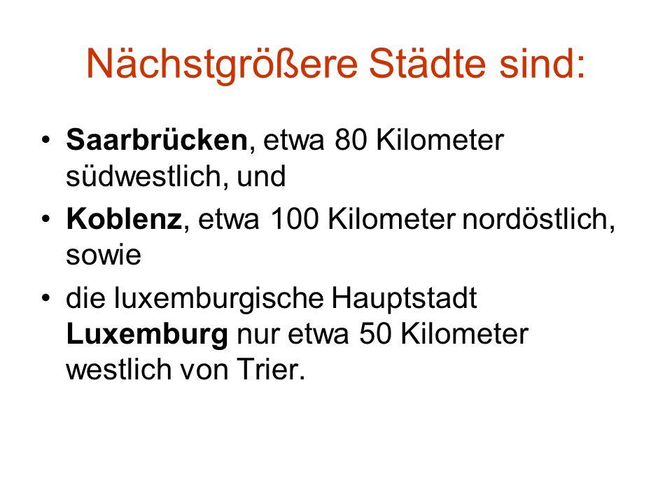 Nächstgrößere Städte sind: Saarbrücken, etwa 80 Kilometer südwestlich, und Koblenz, etwa 100 Kilometer nordöstlich, sowie die luxemburgische Hauptstadt Luxemburg nur etwa 50 Kilometer westlich von Trier.