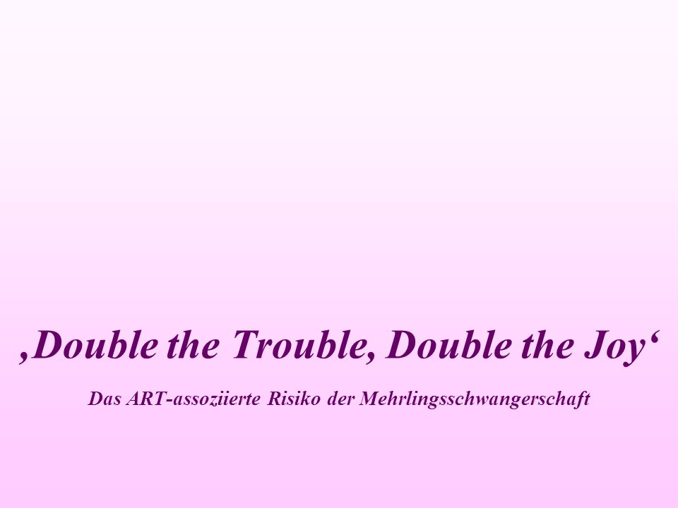 'Double the Trouble, Double the Joy' Das ART-assoziierte Risiko der Mehrlingsschwangerschaft