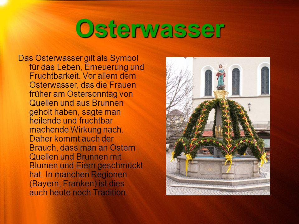 Osterwasser Das Osterwasser gilt als Symbol für das Leben, Erneuerung und Fruchtbarkeit. Vor allem dem Osterwasser, das die Frauen früher am Ostersonn