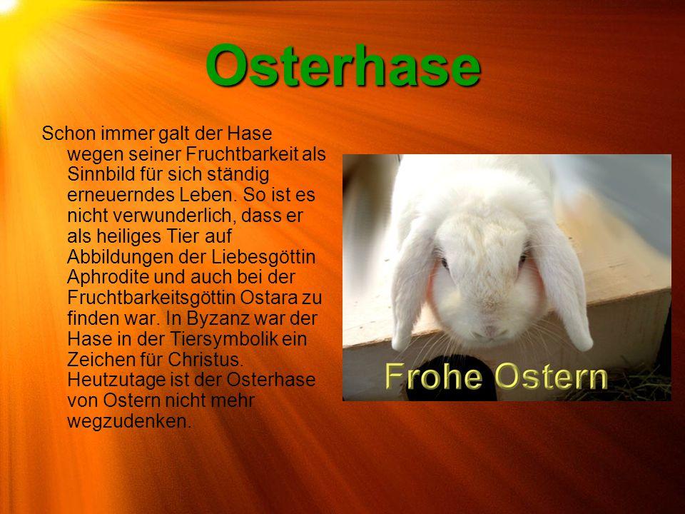 Osterhase Schon immer galt der Hase wegen seiner Fruchtbarkeit als Sinnbild für sich ständig erneuerndes Leben. So ist es nicht verwunderlich, dass er