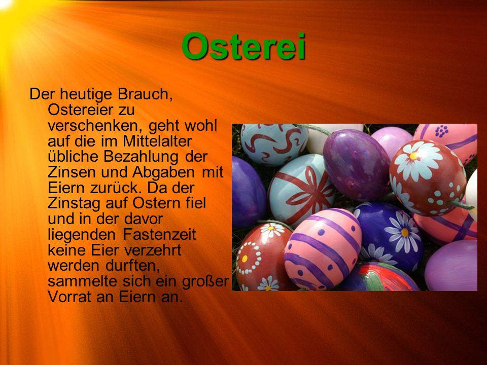Osterei Der heutige Brauch, Ostereier zu verschenken, geht wohl auf die im Mittelalter übliche Bezahlung der Zinsen und Abgaben mit Eiern zurück. Da d