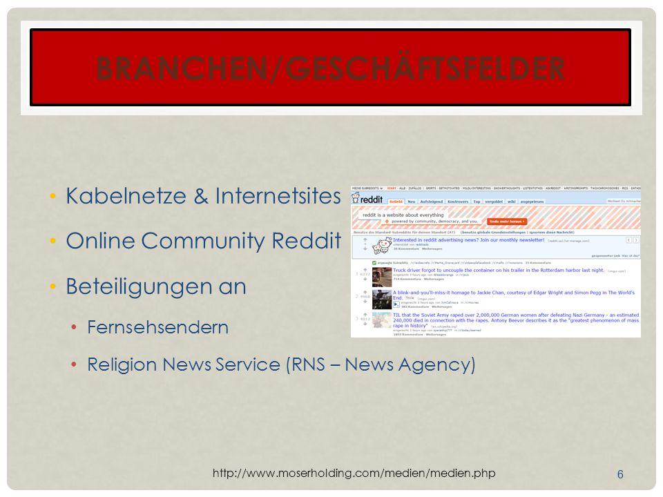 BRANCHEN/GESCHÄFTSFELDER Kabelnetze & Internetsites Online Community Reddit Beteiligungen an Fernsehsendern Religion News Service (RNS – News Agency) 6 http://www.moserholding.com/medien/medien.php