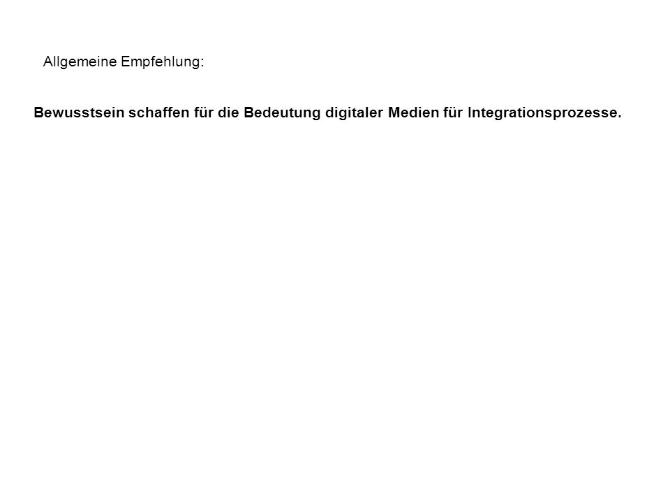 Allgemeine Empfehlung: Bewusstsein schaffen für die Bedeutung digitaler Medien für Integrationsprozesse.