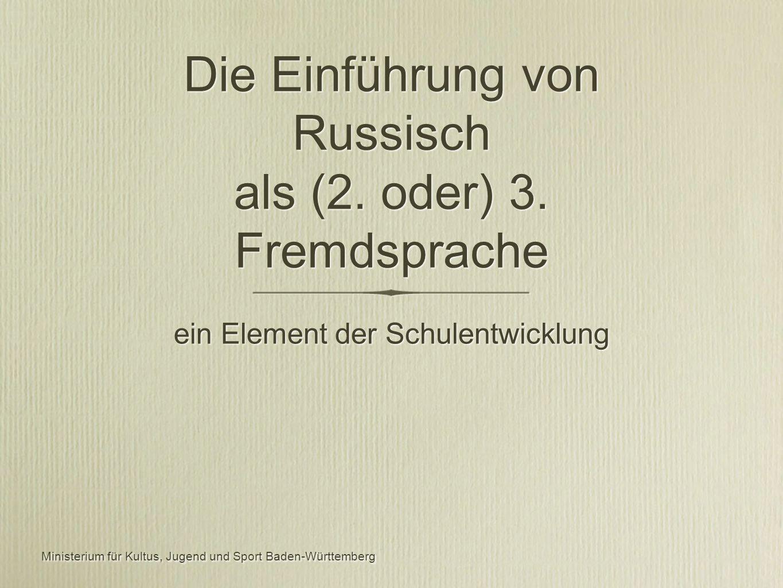 Ministerium für Kultus, Jugend und Sport Baden-Württemberg ein Element der Schulentwicklung Die Einführung von Russisch als (2.