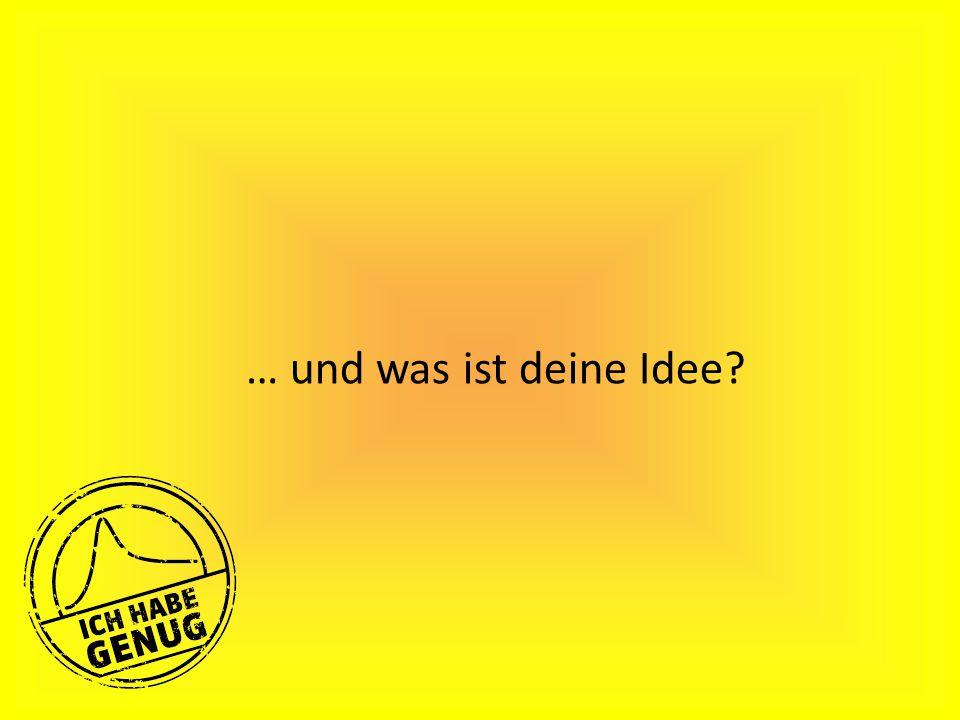 … und was ist deine Idee?
