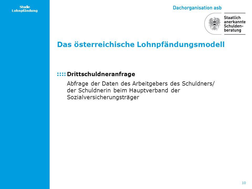 10 Studie Lohnpfändung Das österreichische Lohnpfändungsmodell Drittschuldneranfrage Abfrage der Daten des Arbeitgebers des Schuldners/ der Schuldneri