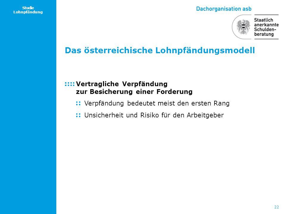 22 Studie Lohnpfändung Das österreichische Lohnpfändungsmodell Vertragliche Verpfändung zur Besicherung einer Forderung Verpfändung bedeutet meist den