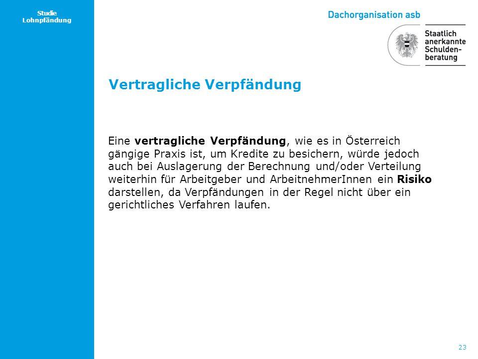 23 Studie Lohnpfändung Eine vertragliche Verpfändung, wie es in Österreich gängige Praxis ist, um Kredite zu besichern, würde jedoch auch bei Auslager