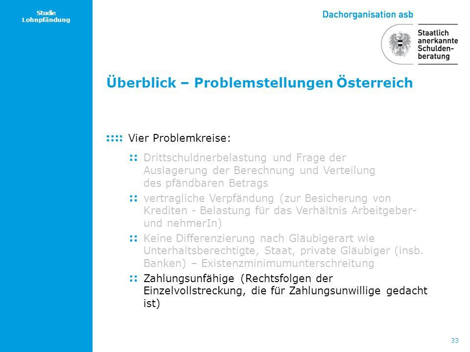 33 Studie Lohnpfändung Überblick – Problemstellungen Österreich Vier Problemkreise: Drittschuldnerbelastung und Frage der Auslagerung der Berechnung u