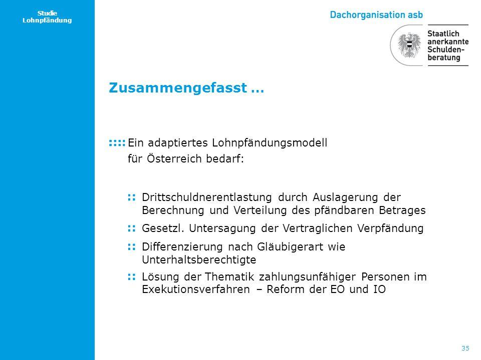 35 Studie Lohnpfändung Zusammengefasst … Ein adaptiertes Lohnpfändungsmodell für Österreich bedarf: Drittschuldnerentlastung durch Auslagerung der Ber