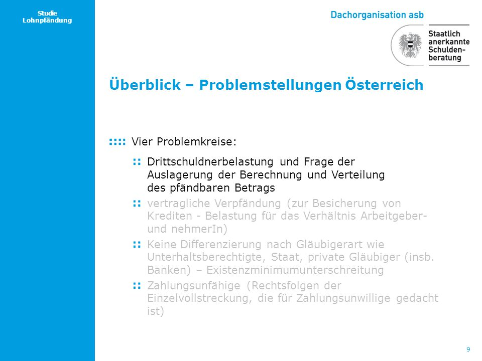 9 Studie Lohnpfändung Überblick – Problemstellungen Österreich Vier Problemkreise: Drittschuldnerbelastung und Frage der Auslagerung der Berechnung un