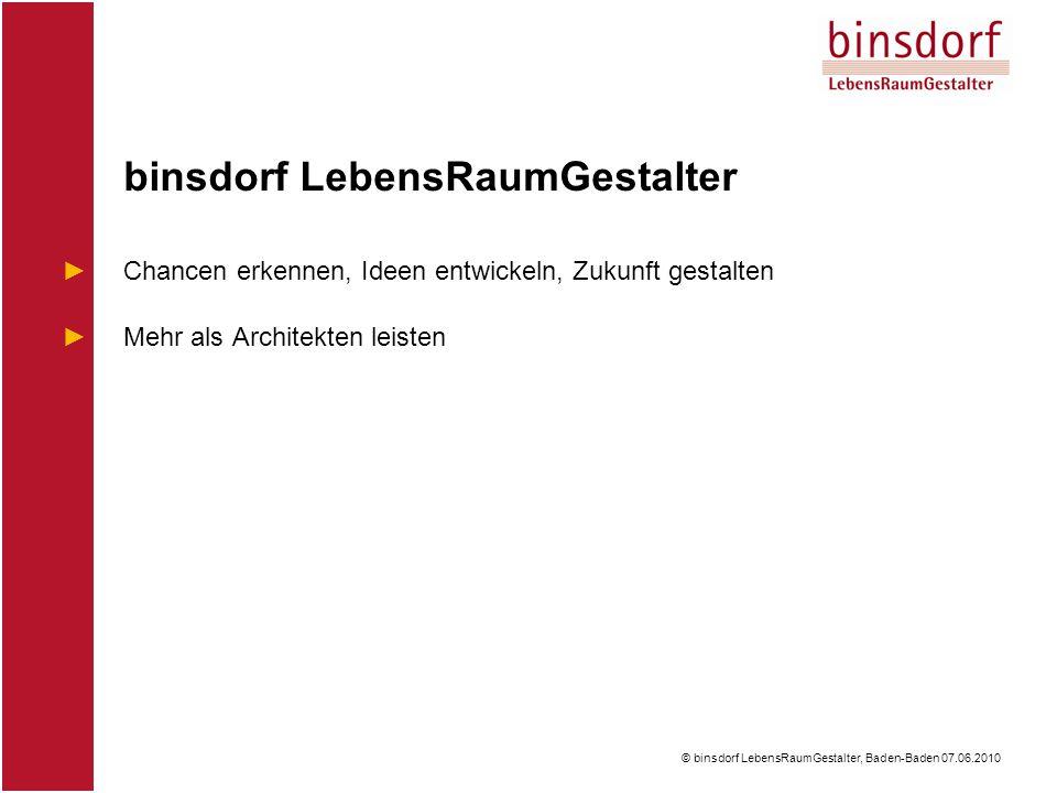 © binsdorf LebensRaumGestalter, Baden-Baden 07.06.2010 binsdorf LebensRaumGestalter ►Chancen erkennen, Ideen entwickeln, Zukunft gestalten ►Mehr als Architekten leisten