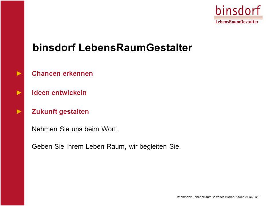 © binsdorf LebensRaumGestalter, Baden-Baden 07.06.2010 ►Chancen erkennen ►Ideen entwickeln ►Zukunft gestalten Nehmen Sie uns beim Wort.