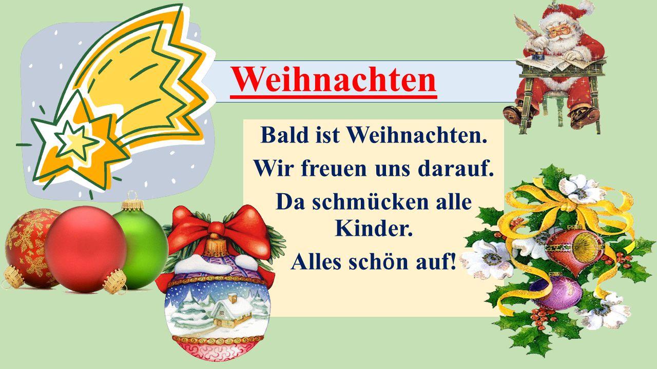Weihnachten Bald ist Weihnachten. Wir freuen uns darauf. Da schmücken alle Kinder. Alles sch ӧ n auf!