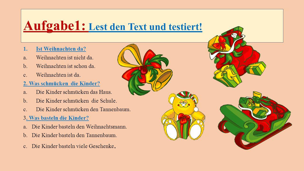 Aufgabe1: Lest den Text und testiert! 1.Ist Weihnachten da? a.Weihnachten ist nicht da. b.Weihnachten ist schon da. c.Weihnachten ist da. 2. Was schmü