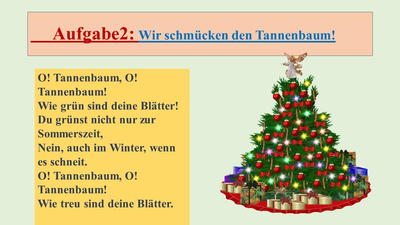 Aufgabe2: Wir schmücken den Tannenbaum! O! Tannenbaum, O! Tannenbaum! Wie grün sind deine Blätter! Du grünst nicht nur zur Sommerszeit, Nein, auch im