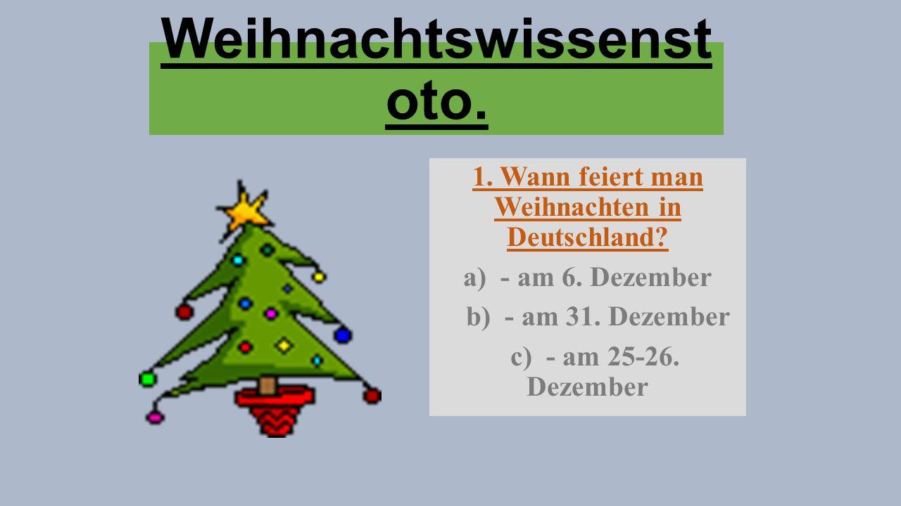 Weihnachtswissenst oto. 1. Wann feiert man Weihnachten in Deutschland? a) - am 6. Dezember b) - am 31. Dezember c) - am 25-26. Dezember