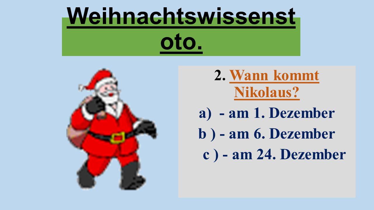 Weihnachtswissenst oto. 2. Wann kommt Nikolaus? a) - am 1. Dezember b ) - am 6. Dezember c ) - am 24. Dezember