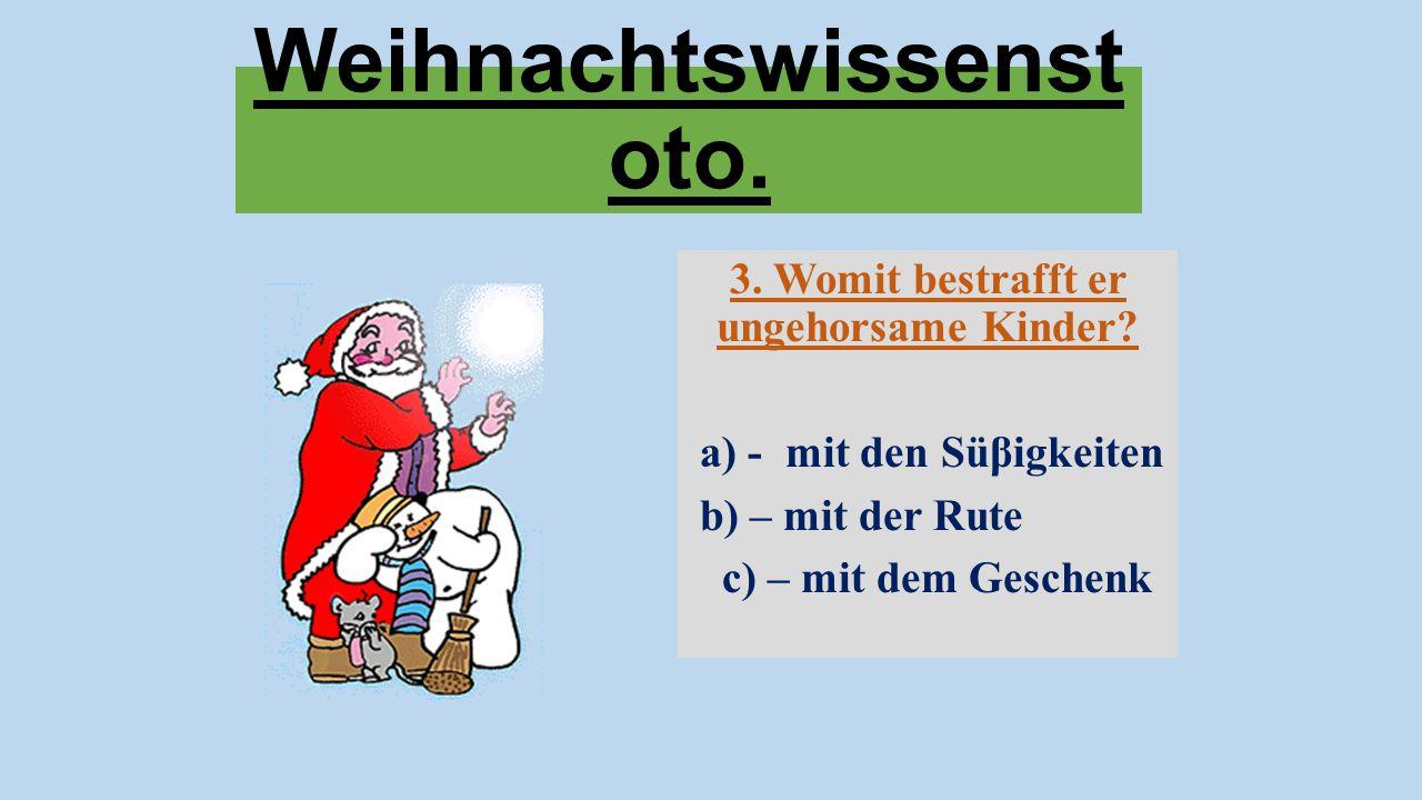 Weihnachtswissenst oto. 3. Womit bestrafft er ungehorsame Kinder? a) - mit den Süβigkeiten b) – mit der Rute c) – mit dem Geschenk