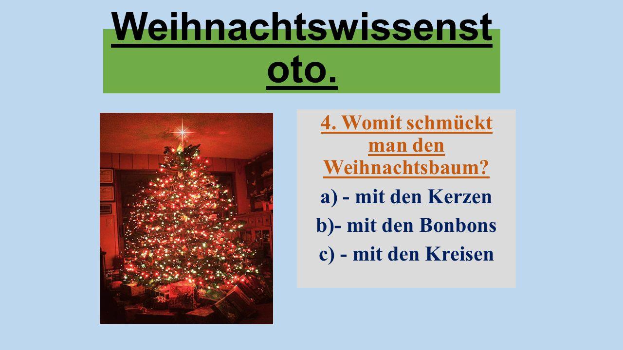 Weihnachtswissenst oto. 4. Womit schmückt man den Weihnachtsbaum? a) - mit den Kerzen b)- mit den Bonbons c) - mit den Kreisen