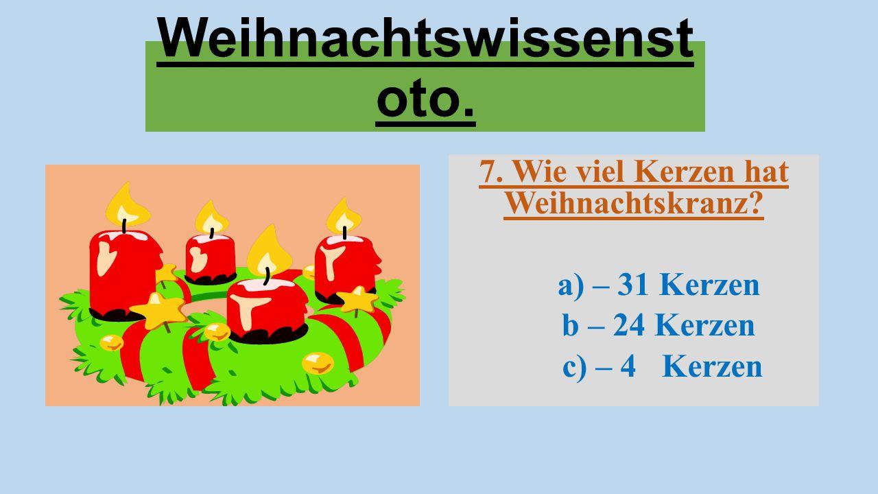 Weihnachtswissenst oto. 7. Wie viel Kerzen hat Weihnachtskranz? a) – 31 Kerzen b – 24 Kerzen c) – 4 Kerzen