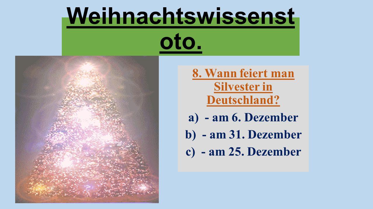 Weihnachtswissenst oto. 8. Wann feiert man Silvester in Deutschland? a) - am 6. Dezember b) - am 31. Dezember c) - am 25. Dezember