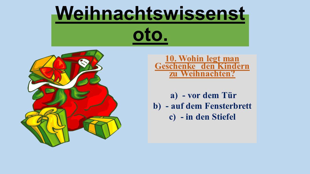 Weihnachtswissenst oto. 10. Wohin legt man Geschenke den Kindern zu Weihnachten? a) - vor dem Tür b) - auf dem Fensterbrett c) - in den Stiefel