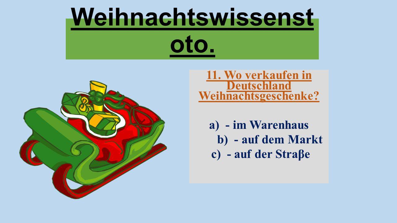 Weihnachtswissenst oto. 11. Wo verkaufen in Deutschland Weihnachtsgeschenke? a) - im Warenhaus b) - auf dem Markt c) - auf der Straβe