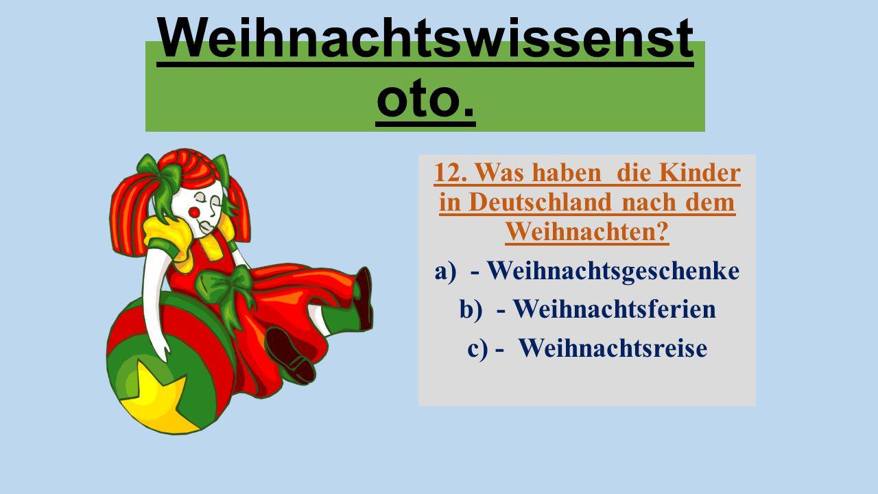 Weihnachtswissenst oto. 12. Was haben die Kinder in Deutschland nach dem Weihnachten? a) - Weihnachtsgeschenke b) - Weihnachtsferien c) - Weihnachtsre