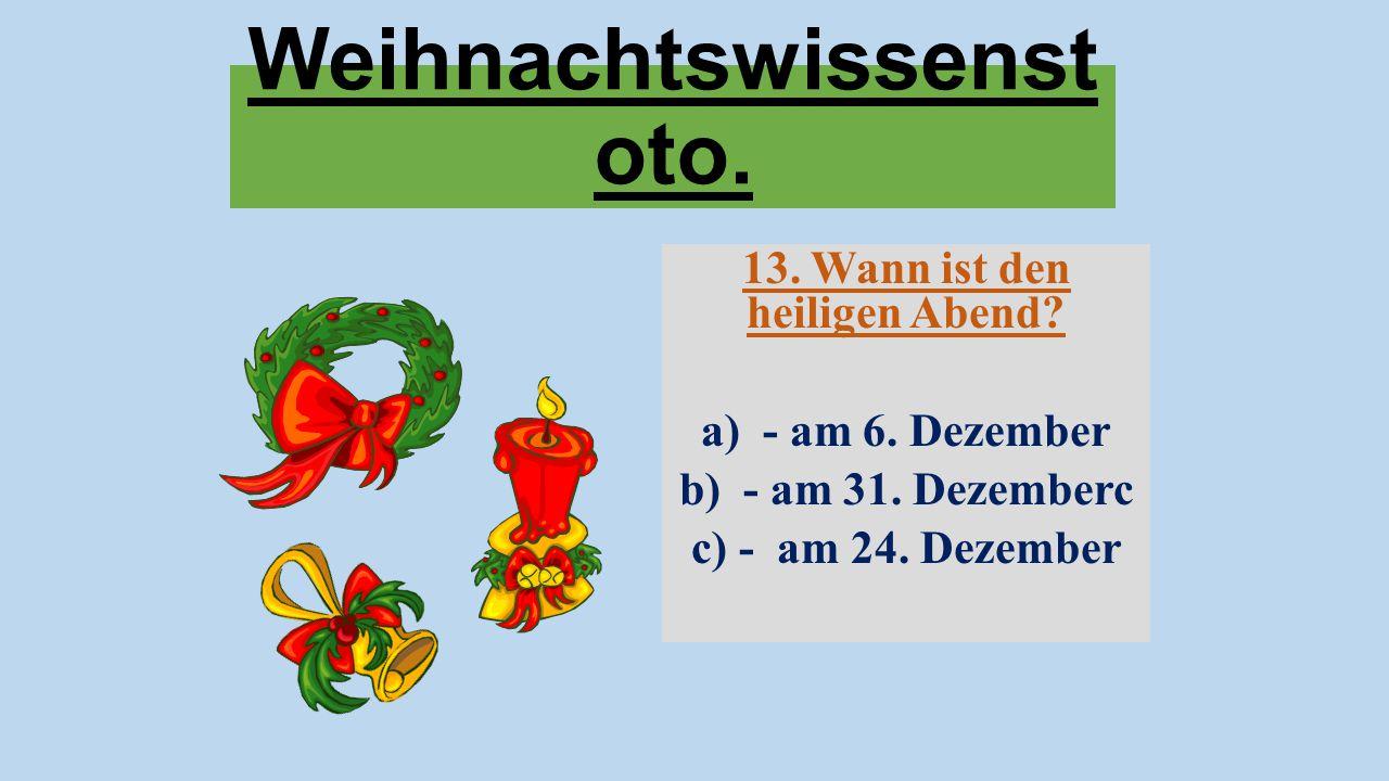 Weihnachtswissenst oto. 13. Wann ist den heiligen Abend? a) - am 6. Dezember b) - am 31. Dezemberc c) - am 24. Dezember