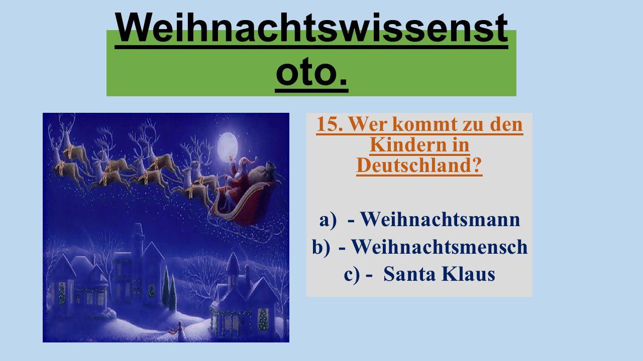 Weihnachtswissenst oto. 15. Wer kommt zu den Kindern in Deutschland? a) - Weihnachtsmann b)- Weihnachtsmensch c) - Santa Klaus