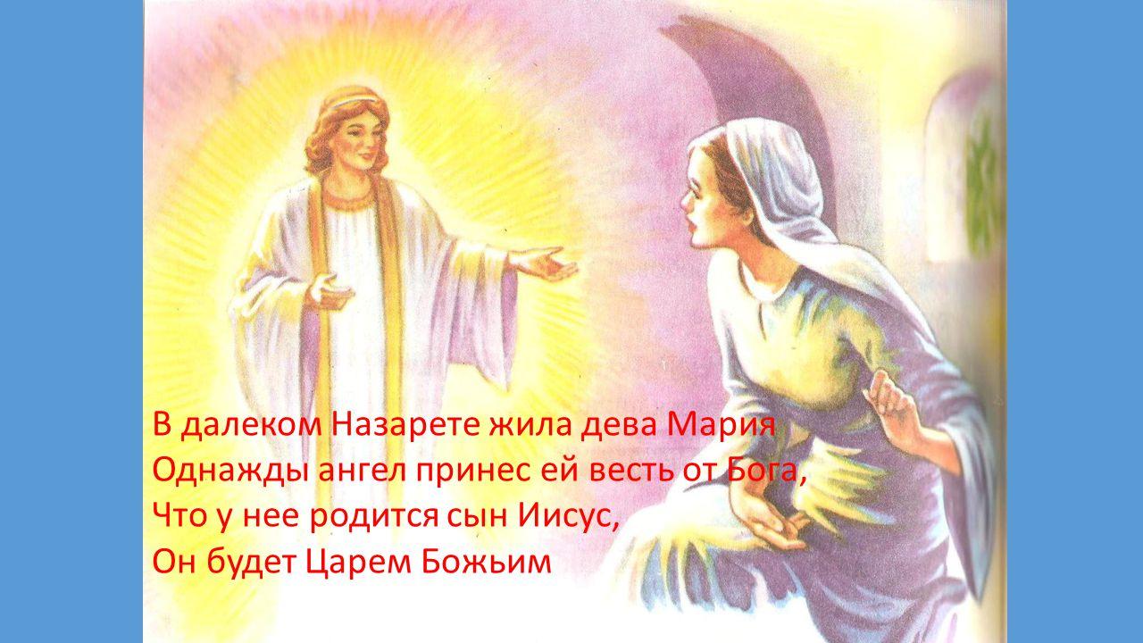 В далеком Назарете жила дева Мария Однажды ангел принес ей весть от Бога, Что у нее родится сын Иисус, Он будет Царем Божьим