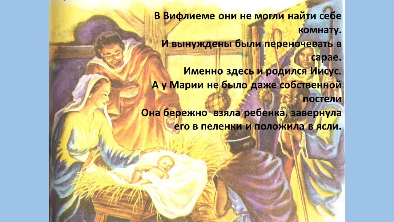 В Вифлиеме они не могли найти себе комнату. И вынуждены были переночевать в сарае. Именно здесь и родился Иисус. А у Марии не было даже собственной по