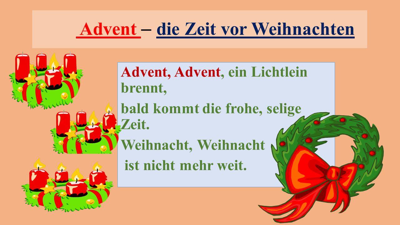 Advent – die Zeit vor Weihnachten Advent, Advent, ein Lichtlein brennt, bald kommt die frohe, selige Zeit. Weihnacht, Weihnacht ist nicht mehr weit.