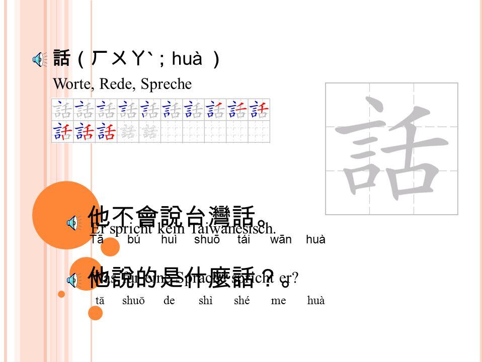 灣(ㄨㄢ; wān ) 我不會說台灣話。 wǒ bú huì shuō tái wān huà 我們大家來學台灣話。 wǒ mén dà jiā lái xué tái wān huà Ich spreche kein Taiwanesisch.