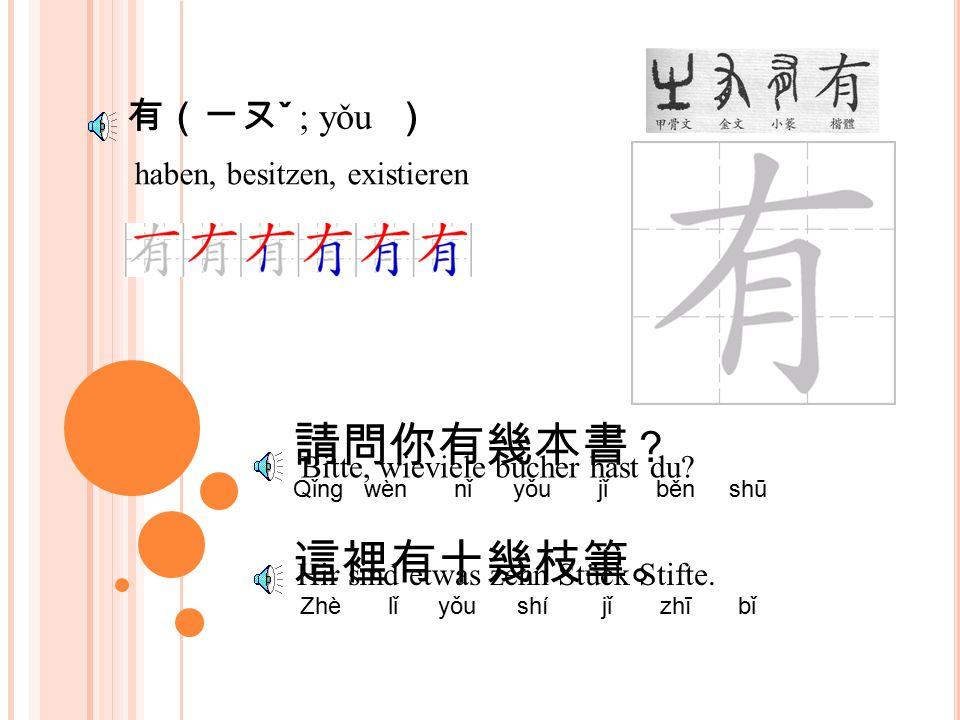 有(ㄧㄡ ˇ ; yǒu ) haben, besitzen, existieren 請問你有幾本書 ? Qǐng wèn nǐ yǒu jǐ běn shū 這裡有十幾枝筆。 Zhè lǐ yǒu shí jǐ zhī bǐ Bitte, wieviele bücher hast du.