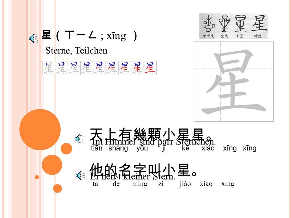 星(ㄒㄧㄥ ; xīng ) Sterne, Teilchen 天上有幾顆小星星。 tiān shàng yǒu jǐ kē xiăo xīng xīng 他的名字叫小星。 tā de míng zi jiào xiăo xīng Im Himmel sind parr Sternchen.
