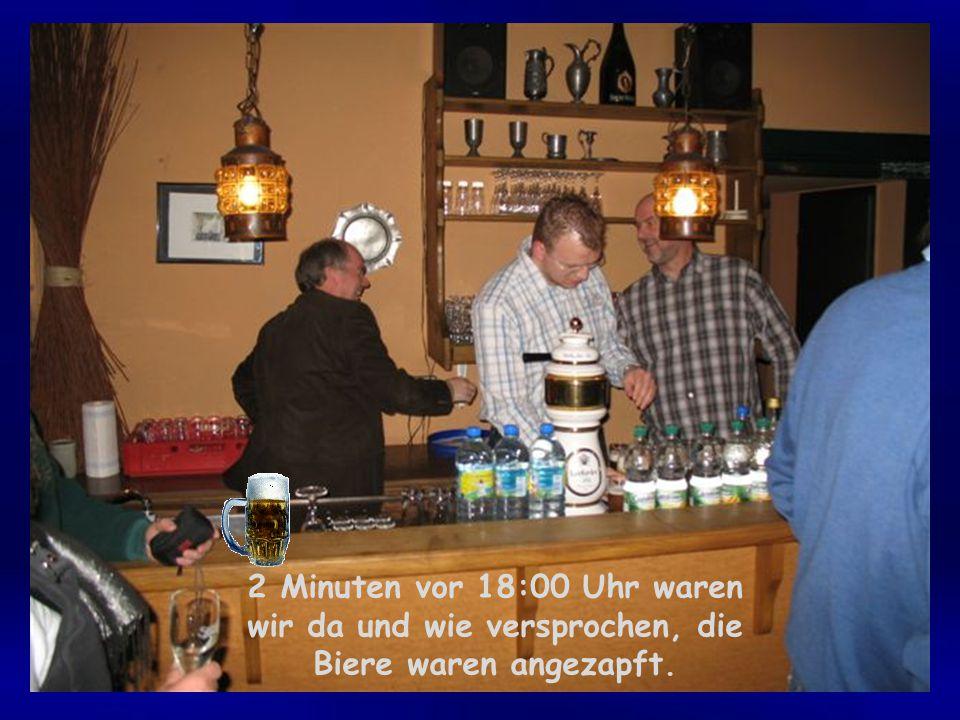 2 Minuten vor 18:00 Uhr waren wir da und wie versprochen, die Biere waren angezapft.