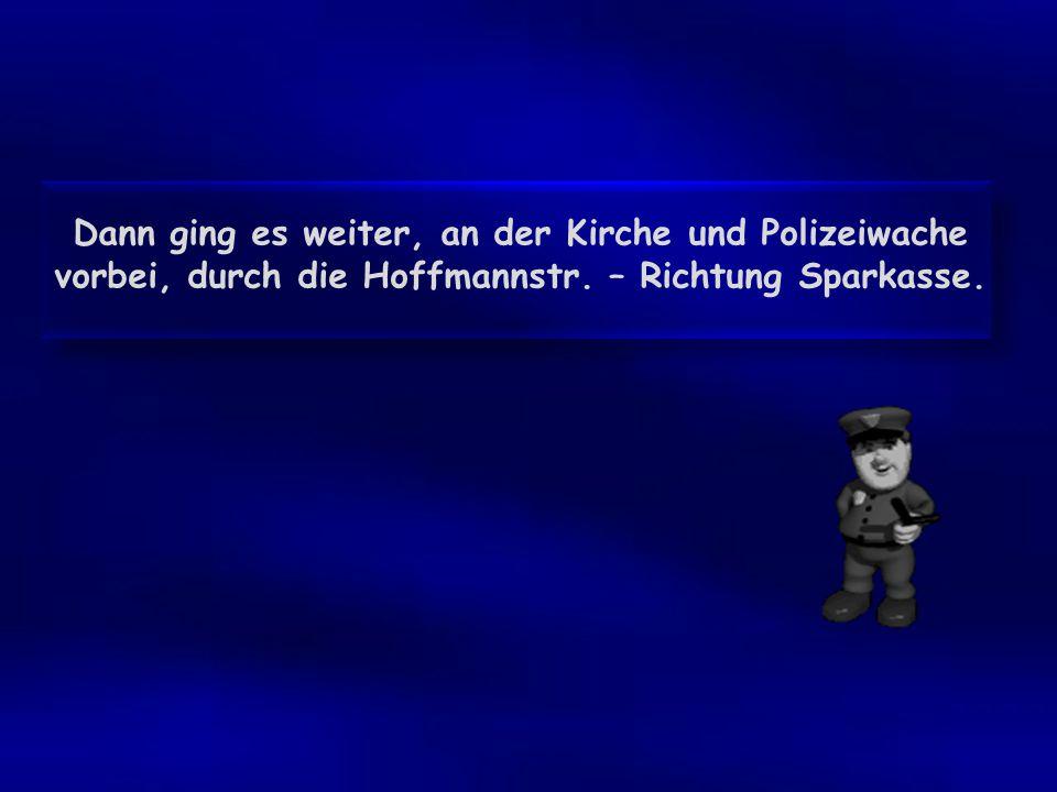 Dann ging es weiter, an der Kirche und Polizeiwache vorbei, durch die Hoffmannstr. – Richtung Sparkasse.
