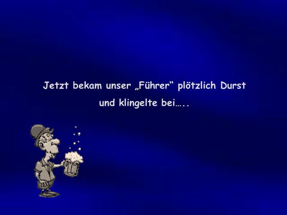 """Jetzt bekam unser """"Führer plötzlich Durst und klingelte bei….."""