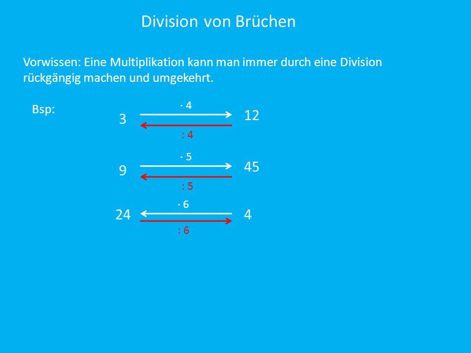 Division von Brüchen Vorwissen: Eine Multiplikation kann man immer durch eine Division rückgängig machen und umgekehrt. Bsp: : 4 ∙ 6 3 9 24 ∙ 4 ∙ 5 12